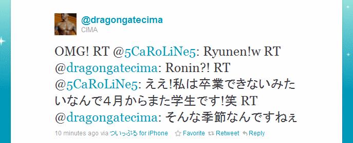 OMG! RT @5CaRoLiNe5: Ryunen!w RT @dragongatecima: Ronin?! RT @5CaRoLiNe5: ええ!私は卒業できないみたいなんで4月からまた学生です!笑 RT @dragongatecima: そんな季節なんですねぇ